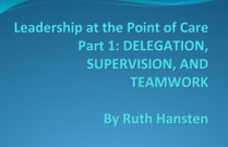 Leadership at the Point of Care Part 1: DELEGATION, SUPERVISION, AND TEAMWORK