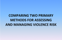 COMPARING TWO PRIMARY METHODS FOR ASSESSING AND MANAGING VIOLENCE RISK