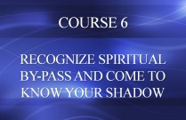 COURSE 6 - RECOGNIZE SPIRITUAL BY-PASS AND COME TO KNOW YOUR SHADOW