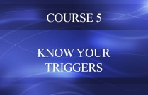 COURSE 5 - KNOW YOUR TRIGGERS