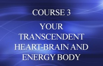 COURSE 3 - YOUR TRANSCENDENT HEART-BRAIN AND ENERGY BODY