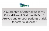 A Guarantee of Arterial Wellness: Critical Role of Oral Health Part 1 - Are you and or your patients at risk for arterial disease?