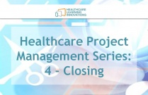 Healthcare Project Management Series: 4 - Closing