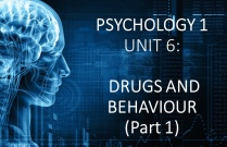 PSYCHOLOGY 1 UNIT 6: DRUGS AND BEHAVIOUR (Part 1)